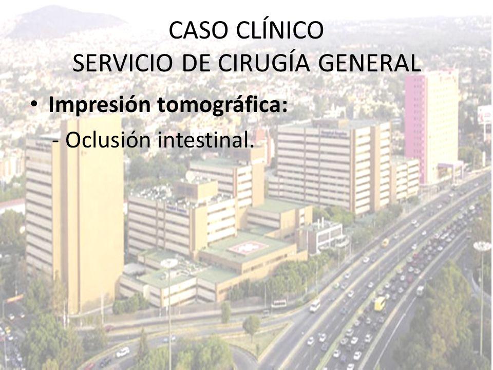 CASO CLÍNICO SERVICIO DE CIRUGÍA GENERAL Impresión tomográfica: - Oclusión intestinal.
