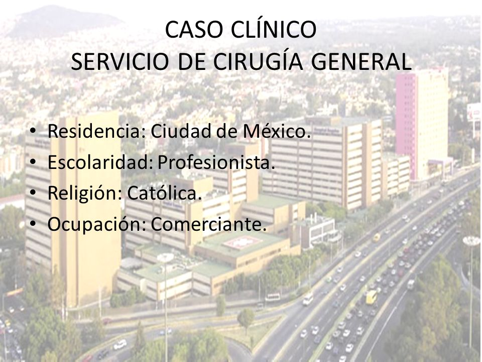 CASO CLÍNICO SERVICIO DE CIRUGÍA GENERAL Residencia: Ciudad de México. Escolaridad: Profesionista. Religión: Católica. Ocupación: Comerciante.