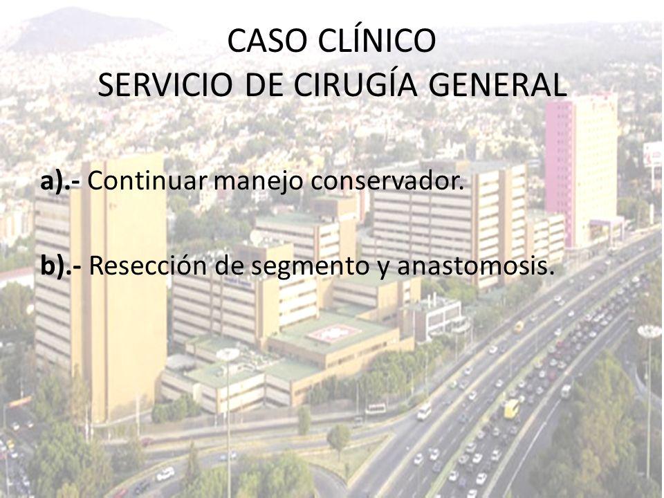 CASO CLÍNICO SERVICIO DE CIRUGÍA GENERAL a).- Continuar manejo conservador. b).- Resección de segmento y anastomosis.
