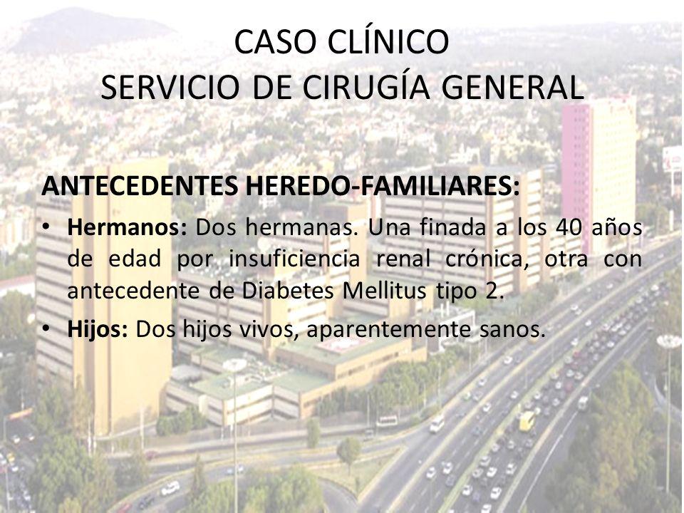 CASO CLÍNICO SERVICIO DE CIRUGÍA GENERAL ANTECEDENTES HEREDO-FAMILIARES: Hermanos: Dos hermanas. Una finada a los 40 años de edad por insuficiencia re