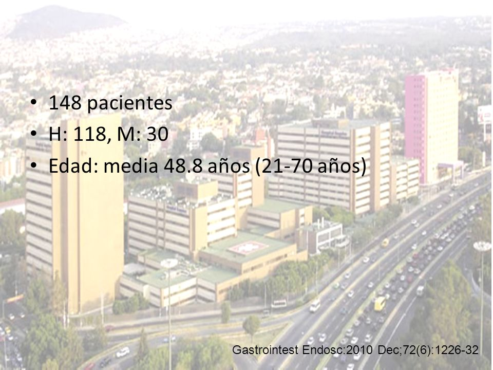 148 pacientes H: 118, M: 30 Edad: media 48.8 años (21-70 años) Gastrointest Endosc:2010 Dec;72(6):1226-32