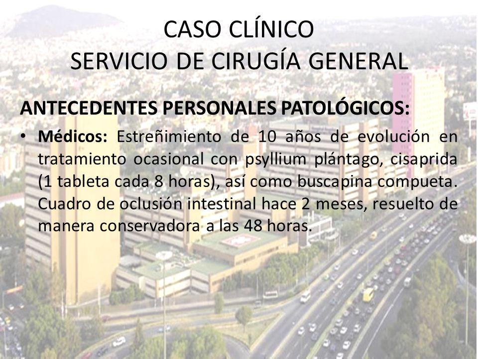 CASO CLÍNICO SERVICIO DE CIRUGÍA GENERAL ANTECEDENTES PERSONALES PATOLÓGICOS: Médicos: Estreñimiento de 10 años de evolución en tratamiento ocasional
