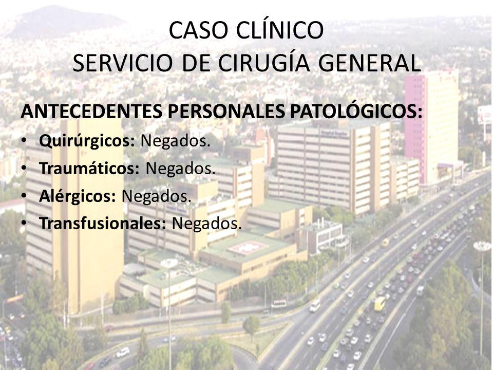 CASO CLÍNICO SERVICIO DE CIRUGÍA GENERAL ANTECEDENTES PERSONALES PATOLÓGICOS: Quirúrgicos: Negados. Traumáticos: Negados. Alérgicos: Negados. Transfus