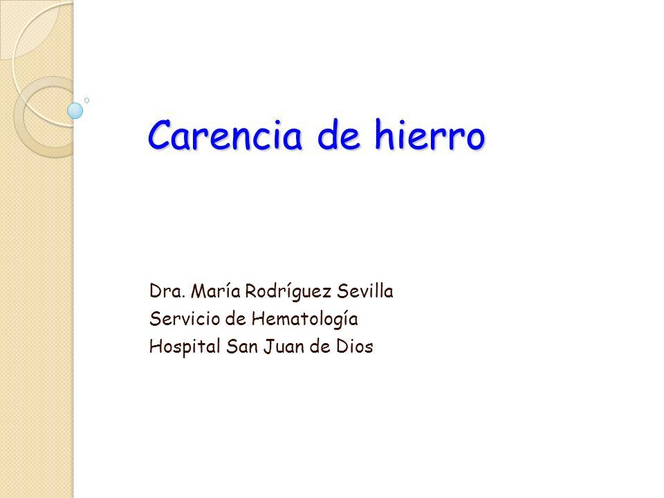 Carencia de hierro Dra. María Rodríguez Sevilla Servicio de Hematología Hospital San Juan de Dios