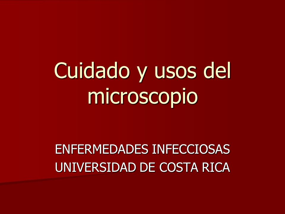 Cuidado y usos del microscopio ENFERMEDADES INFECCIOSAS UNIVERSIDAD DE COSTA RICA