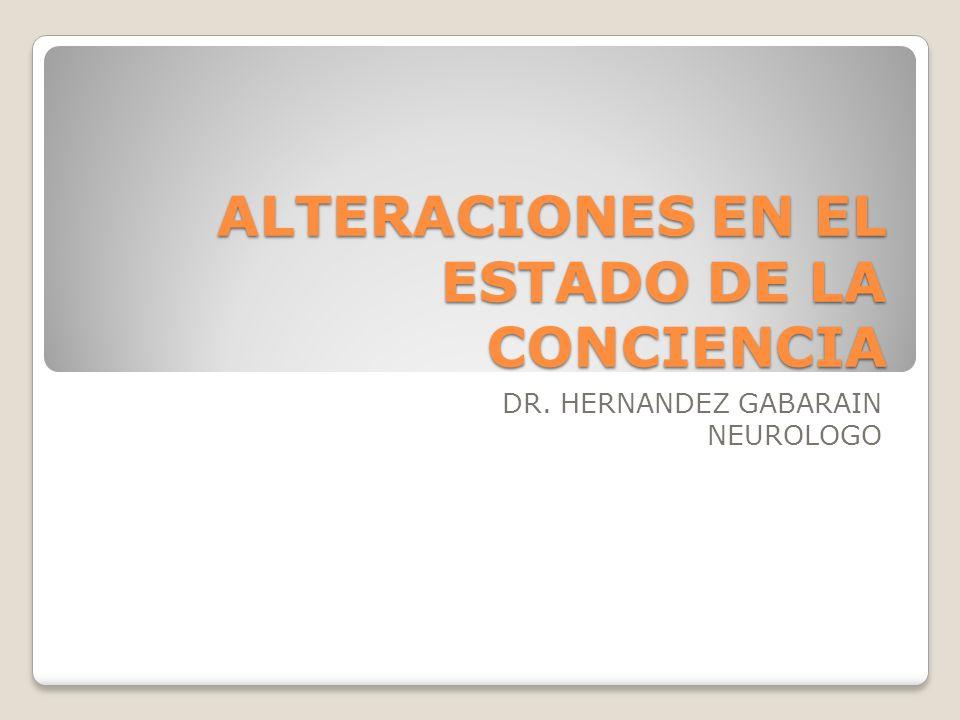 ALTERACIONES EN EL ESTADO DE LA CONCIENCIA DR. HERNANDEZ GABARAIN NEUROLOGO