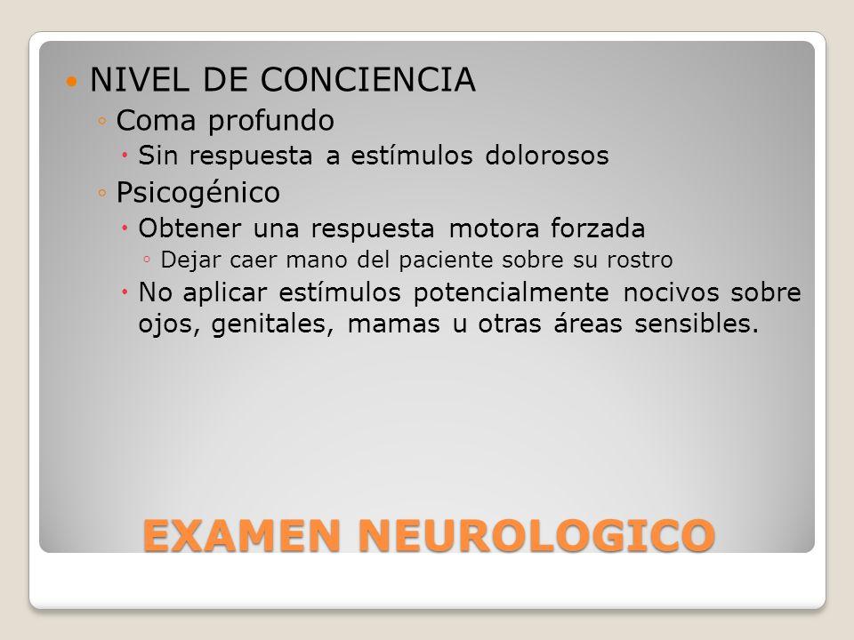 EXAMEN NEUROLOGICO NIVEL DE CONCIENCIA Coma profundo Sin respuesta a estímulos dolorosos Psicogénico Obtener una respuesta motora forzada Dejar caer m