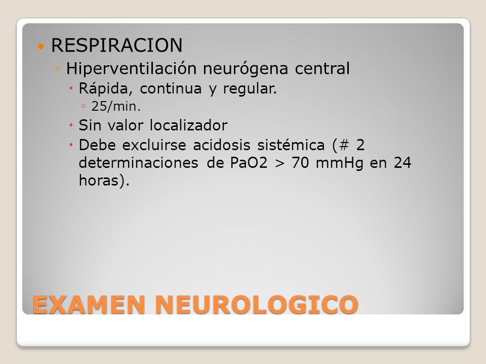 EXAMEN NEUROLOGICO RESPIRACION Hiperventilación neurógena central Rápida, continua y regular. 25/min. Sin valor localizador Debe excluirse acidosis si