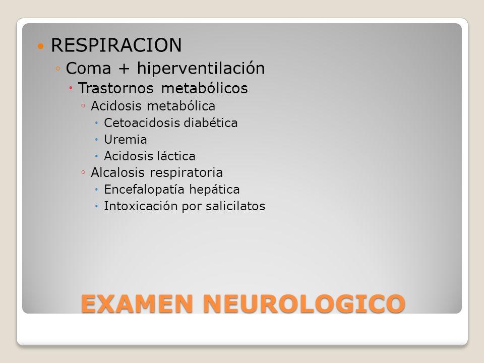 EXAMEN NEUROLOGICO RESPIRACION Coma + hiperventilación Trastornos metabólicos Acidosis metabólica Cetoacidosis diabética Uremia Acidosis láctica Alcal