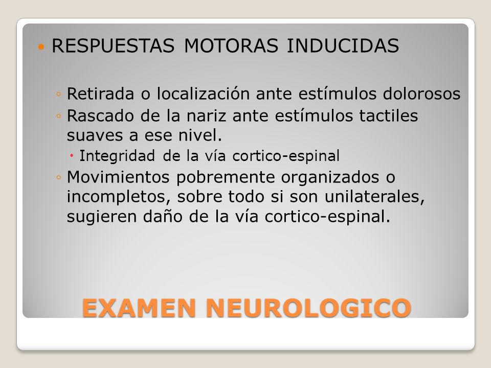EXAMEN NEUROLOGICO RESPUESTAS MOTORAS INDUCIDAS Retirada o localización ante estímulos dolorosos Rascado de la nariz ante estímulos tactiles suaves a