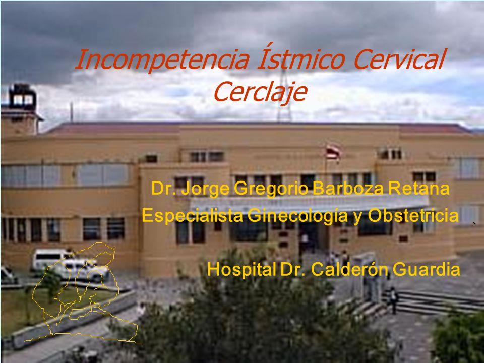 Incompetencia Ístmico Cervical Cerclaje Dr. Jorge Gregorio Barboza Retana Especialista Ginecología y Obstetricia Hospital Dr. Calderón Guardia