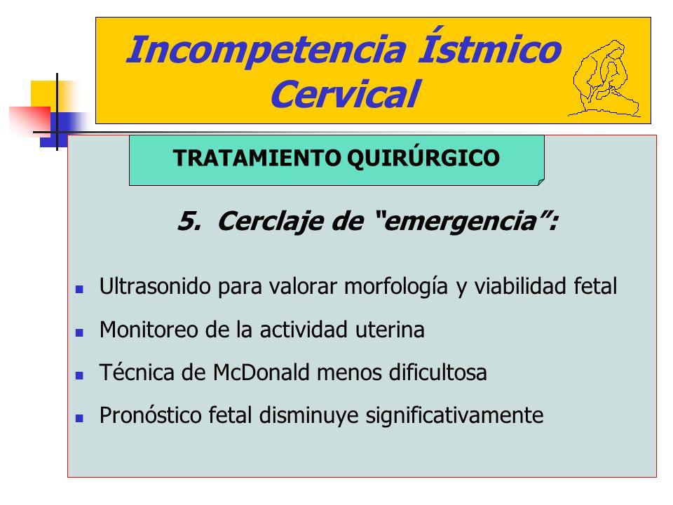 Incompetencia Ístmico Cervical 5. Cerclaje de emergencia: Ultrasonido para valorar morfología y viabilidad fetal Monitoreo de la actividad uterina Téc