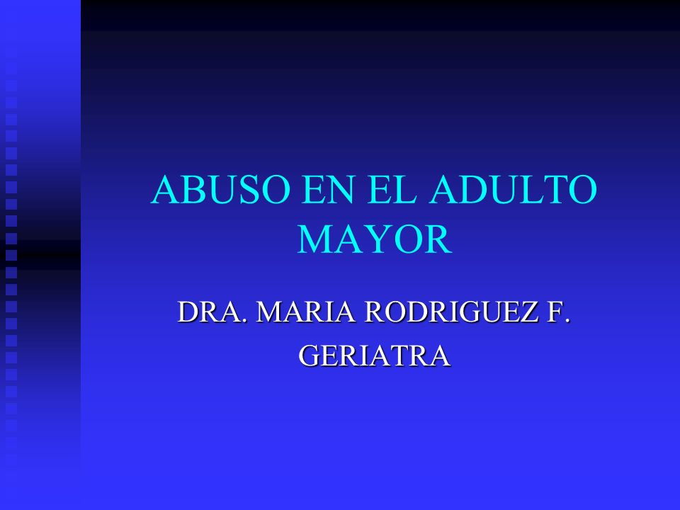 ABUSO EN EL ADULTO MAYOR DRA. MARIA RODRIGUEZ F. GERIATRA