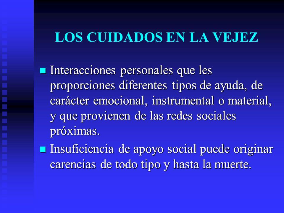LOS CUIDADOS EN LA VEJEZ Interacciones personales que les proporciones diferentes tipos de ayuda, de carácter emocional, instrumental o material, y qu