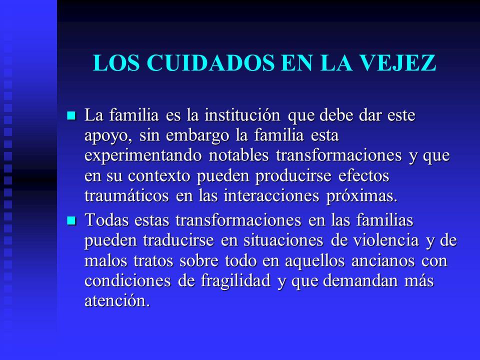 LOS CUIDADOS EN LA VEJEZ La familia es la institución que debe dar este apoyo, sin embargo la familia esta experimentando notables transformaciones y