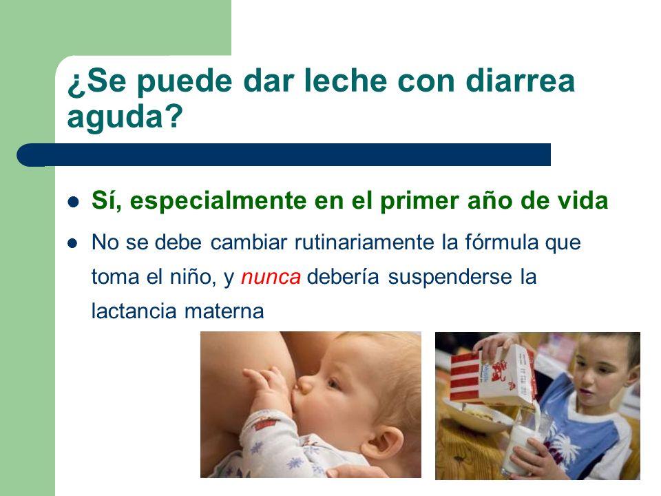 ¿Se puede dar leche con diarrea aguda? Sí, especialmente en el primer año de vida No se debe cambiar rutinariamente la fórmula que toma el niño, y nun