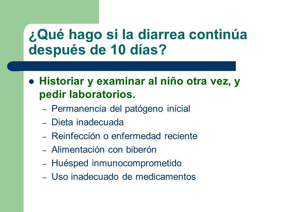 ¿Qué hago si la diarrea continúa después de 10 días? Historiar y examinar al niño otra vez, y pedir laboratorios. – Permanencia del patógeno inicial –