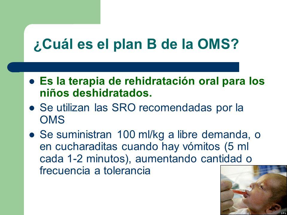 ¿Cuál es el plan B de la OMS? Es la terapia de rehidratación oral para los niños deshidratados. Se utilizan las SRO recomendadas por la OMS Se suminis