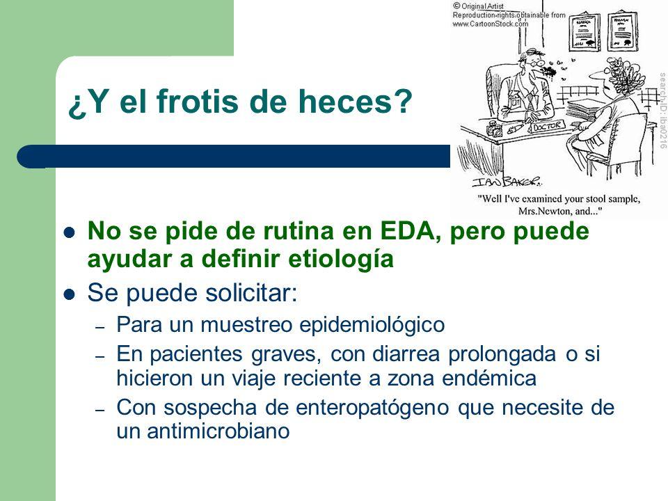 ¿Y el frotis de heces? No se pide de rutina en EDA, pero puede ayudar a definir etiología Se puede solicitar: – Para un muestreo epidemiológico – En p