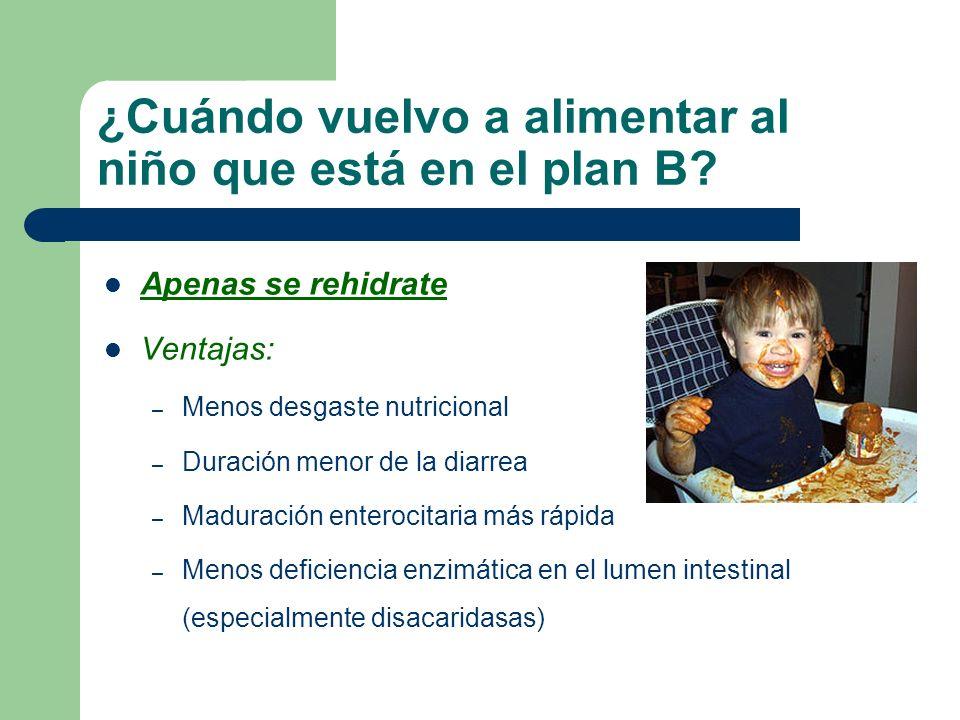 ¿Cuándo vuelvo a alimentar al niño que está en el plan B? Apenas se rehidrate Ventajas: – Menos desgaste nutricional – Duración menor de la diarrea –
