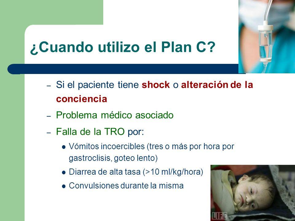 ¿Cuando utilizo el Plan C? – Si el paciente tiene shock o alteración de la conciencia – Problema médico asociado – Falla de la TRO por: Vómitos incoer
