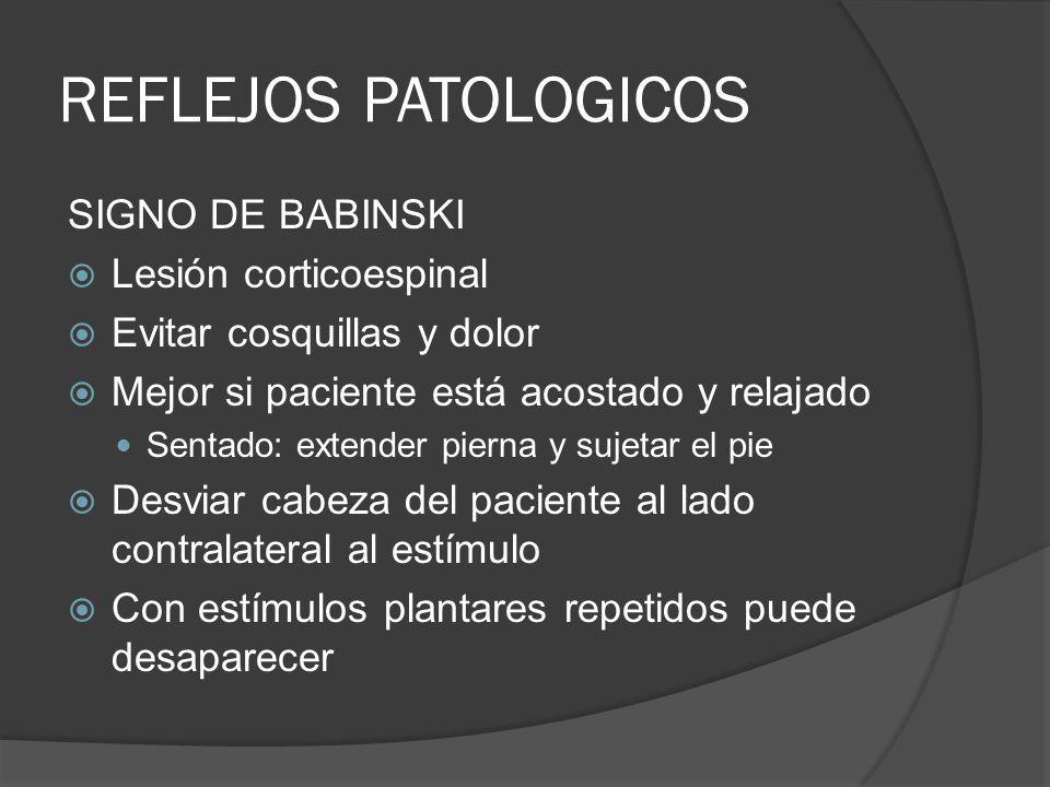REFLEJOS PATOLOGICOS SIGNO DE BABINSKI Lesión corticoespinal Evitar cosquillas y dolor Mejor si paciente está acostado y relajado Sentado: extender pi