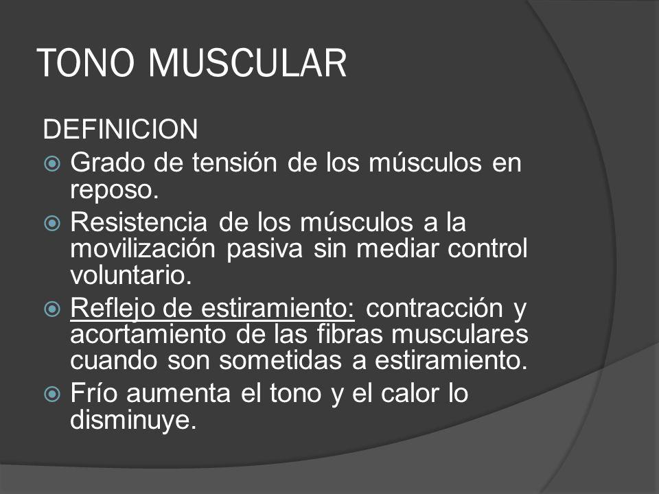 TONO MUSCULAR DEFINICION Grado de tensión de los músculos en reposo. Resistencia de los músculos a la movilización pasiva sin mediar control voluntari