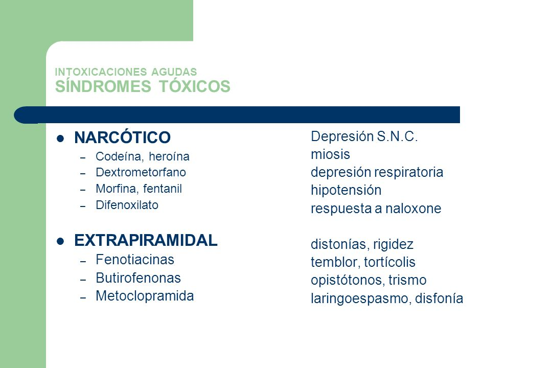 INTOXICACIONES AGUDAS SÍNDROMES TÓXICOS NARCÓTICO – Codeína, heroína – Dextrometorfano – Morfina, fentanil – Difenoxilato EXTRAPIRAMIDAL – Fenotiacina
