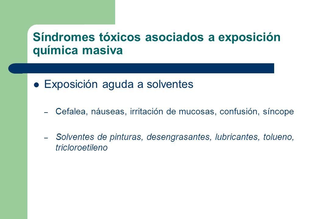 Síndromes tóxicos asociados a exposición química masiva Exposición aguda a solventes – Cefalea, náuseas, irritación de mucosas, confusión, síncope – S