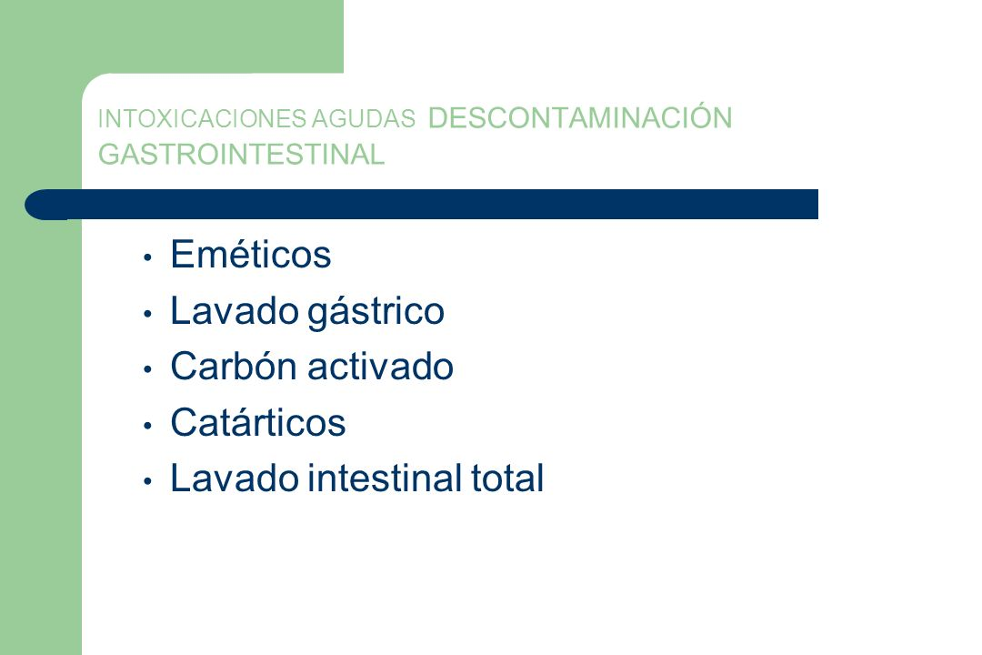 INTOXICACIONES AGUDAS DESCONTAMINACIÓN GASTROINTESTINAL Eméticos Lavado gástrico Carbón activado Catárticos Lavado intestinal total