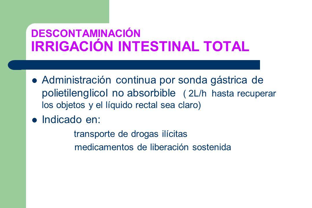 DESCONTAMINACIÓN IRRIGACIÓN INTESTINAL TOTAL Administración continua por sonda gástrica de polietilenglicol no absorbible ( 2L/h hasta recuperar los o