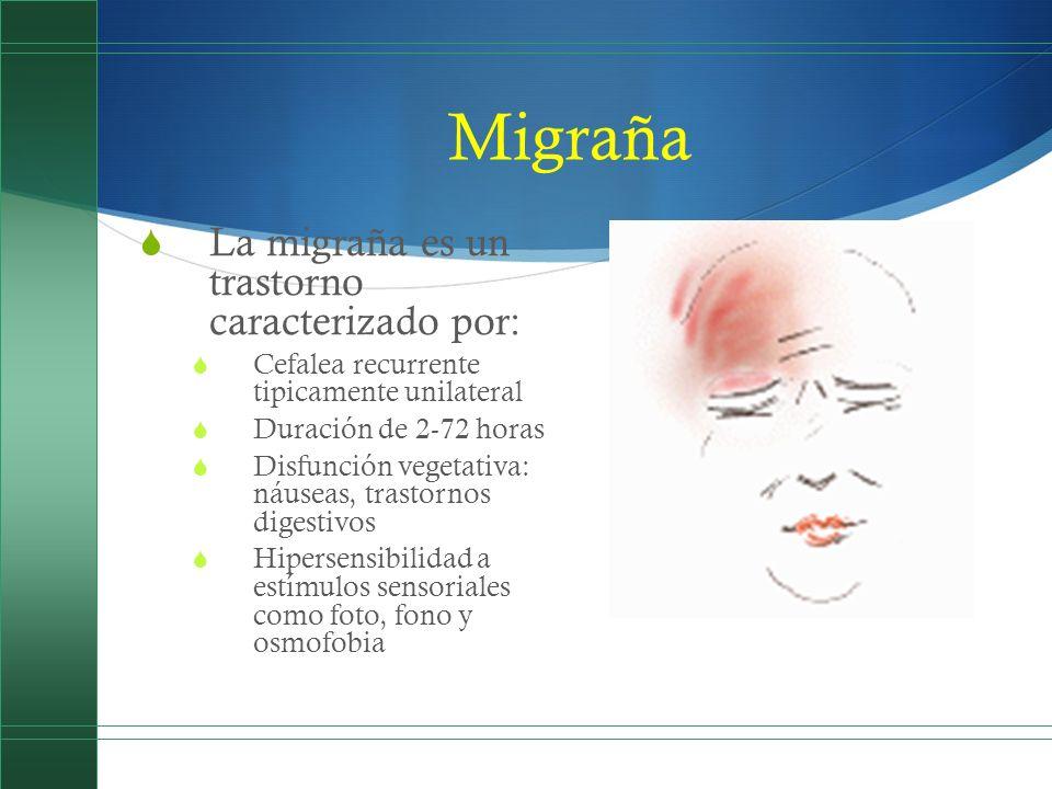 Migraña La migraña es un trastorno caracterizado por: Cefalea recurrente tipicamente unilateral Duración de 2-72 horas Disfunción vegetativa: náuseas,