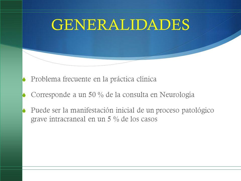 GENERALIDADES Problema frecuente en la práctica clínica Corresponde a un 50 % de la consulta en Neurología Puede ser la manifestación inicial de un pr