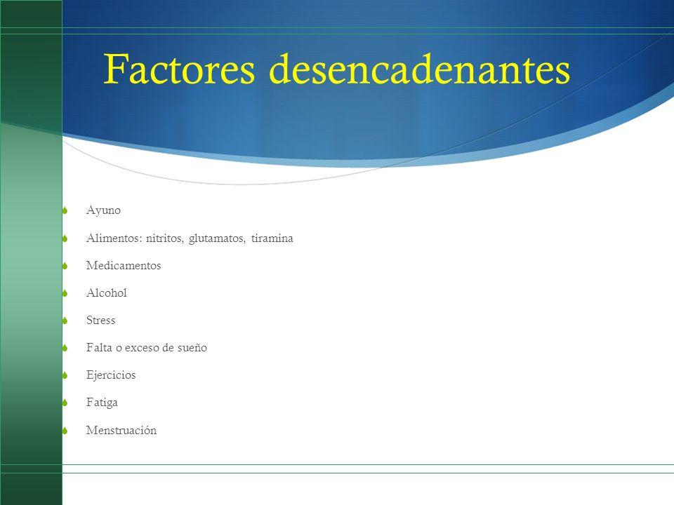 Factores desencadenantes Ayuno Alimentos: nitritos, glutamatos, tiramina Medicamentos Alcohol Stress Falta o exceso de sueño Ejercicios Fatiga Menstru