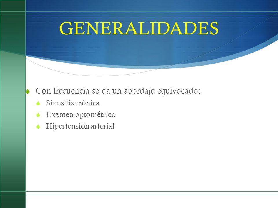 GENERALIDADES Con frecuencia se da un abordaje equivocado: Sinusitis crónica Examen optométrico Hipertensión arterial