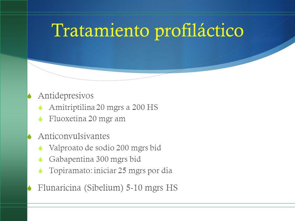 Tratamiento profiláctico Antidepresivos Amitriptilina 20 mgrs a 200 HS Fluoxetina 20 mgr am Anticonvulsivantes Valproato de sodio 200 mgrs bid Gabapen