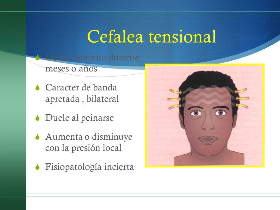 Cefalea tensional Dolor contínuo durante meses o años Caracter de banda apretada, bilateral Duele al peinarse Aumenta o disminuye con la presión local