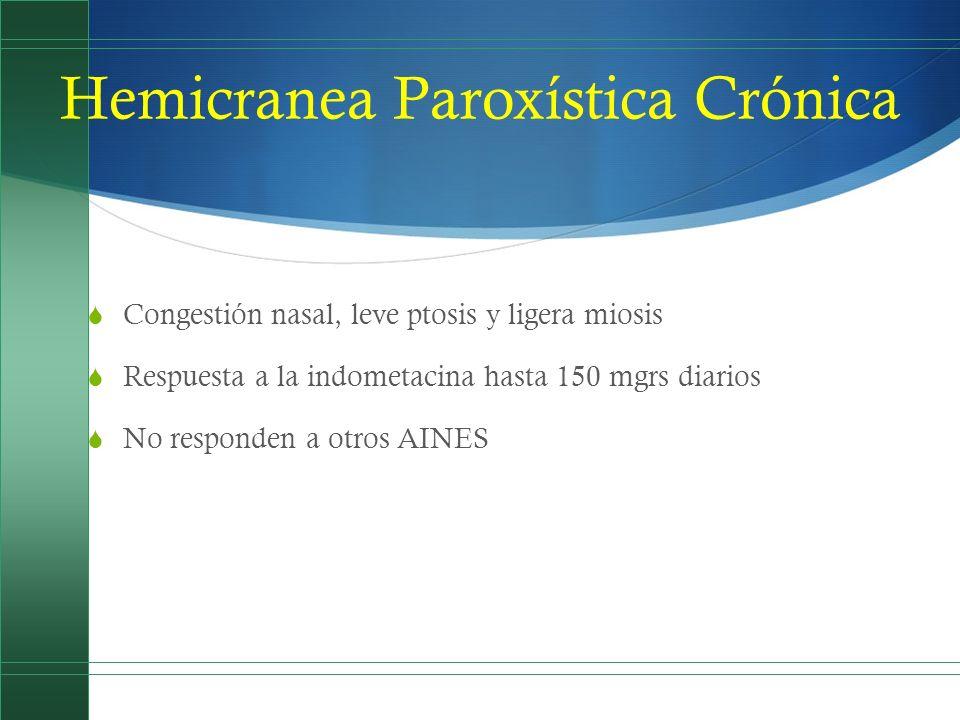 Hemicranea Paroxística Crónica Congestión nasal, leve ptosis y ligera miosis Respuesta a la indometacina hasta 150 mgrs diarios No responden a otros A