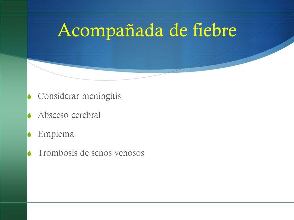 Acompañada de fiebre Considerar meningitis Absceso cerebral Empiema Trombosis de senos venosos