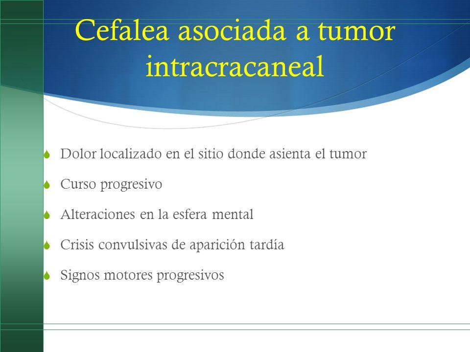 Cefalea asociada a tumor intracracaneal Dolor localizado en el sitio donde asienta el tumor Curso progresivo Alteraciones en la esfera mental Crisis c