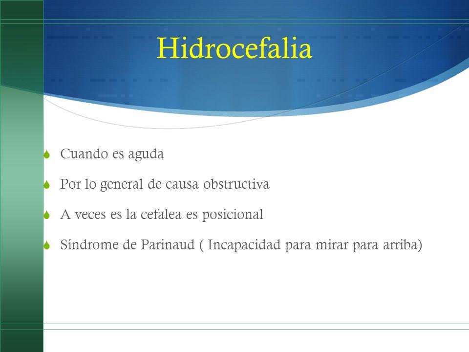 Hidrocefalia Cuando es aguda Por lo general de causa obstructiva A veces es la cefalea es posicional Síndrome de Parinaud ( Incapacidad para mirar par