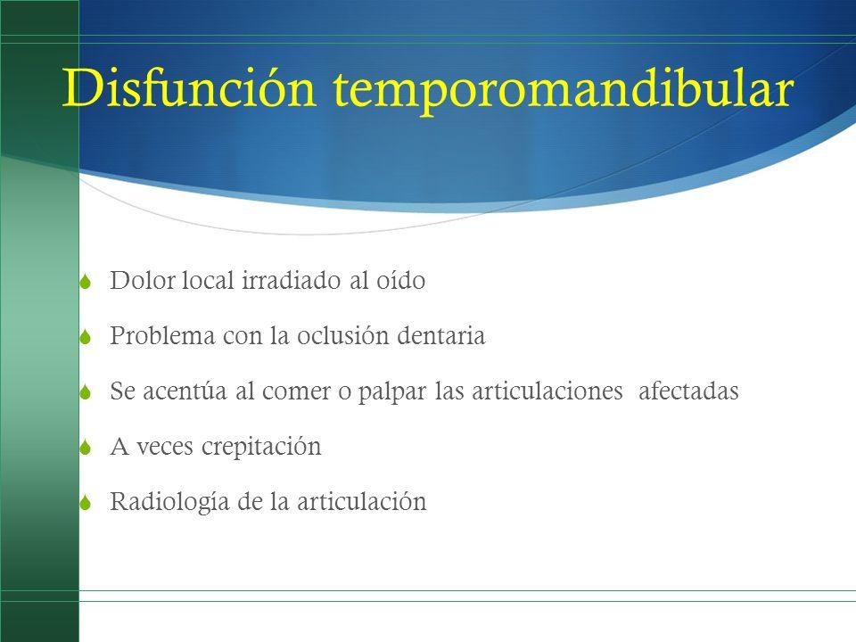 Disfunción temporomandibular Dolor local irradiado al oído Problema con la oclusión dentaria Se acentúa al comer o palpar las articulaciones afectadas