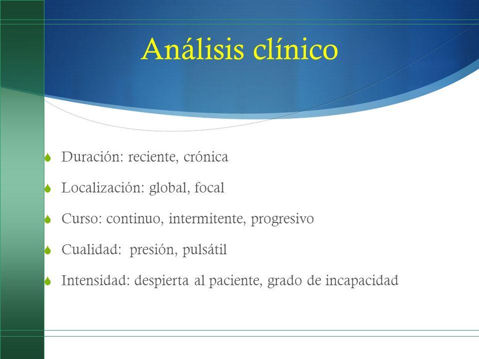 Análisis clínico Duración: reciente, crónica Localización: global, focal Curso: continuo, intermitente, progresivo Cualidad: presión, pulsátil Intensi