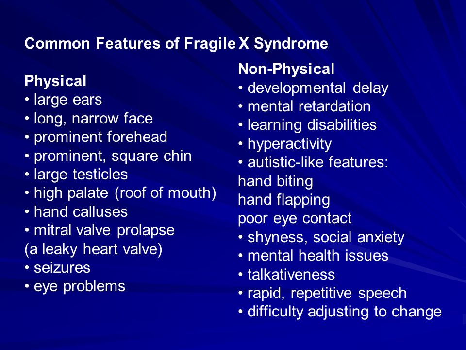 Common Features of Fragile X Syndrome Physical large ears long, narrow face prominent forehead prominent, square chin large testicles high palate (roo