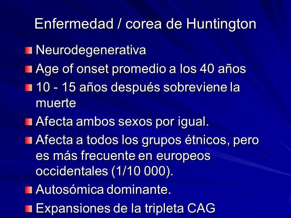 Enfermedad / corea de Huntington Neurodegenerativa Age of onset promedio a los 40 años 10 - 15 años después sobreviene la muerte Afecta ambos sexos po