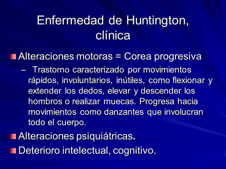 Enfermedad de Huntington, clínica Alteraciones motoras = Corea progresiva –Trastorno caracterizado por movimientos rápidos, involuntarios, inútiles, c