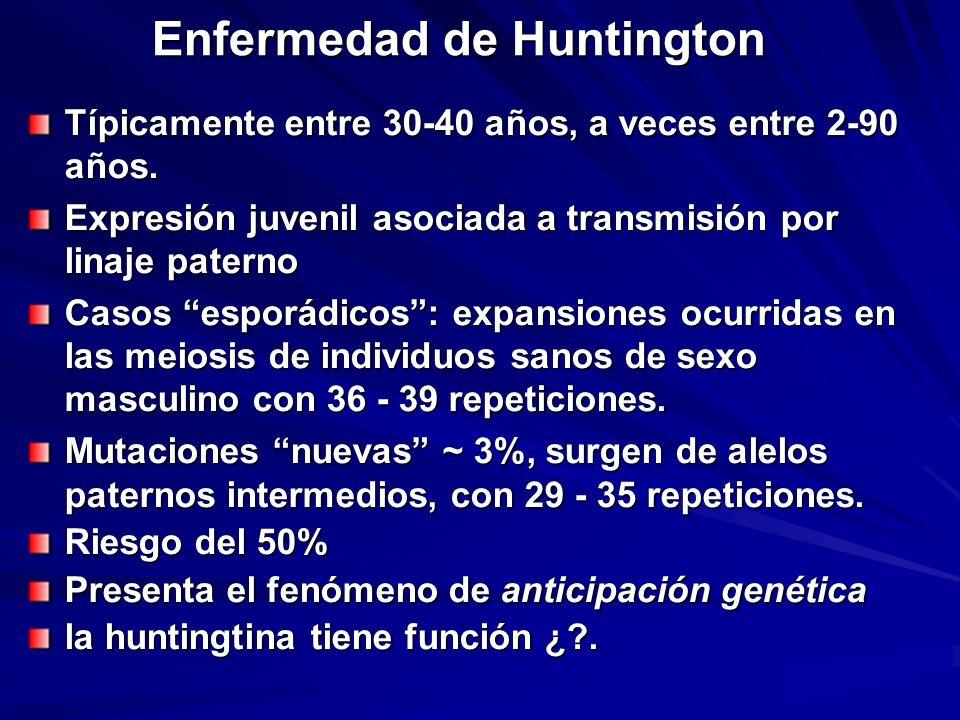 Enfermedad de Huntington Típicamente entre 30-40 años, a veces entre 2-90 años. Expresión juvenil asociada a transmisión por linaje paterno Casos espo