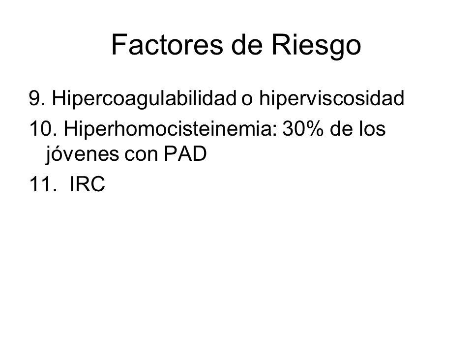 Factores de Riesgo 9. Hipercoagulabilidad o hiperviscosidad 10. Hiperhomocisteinemia: 30% de los jóvenes con PAD 11. IRC