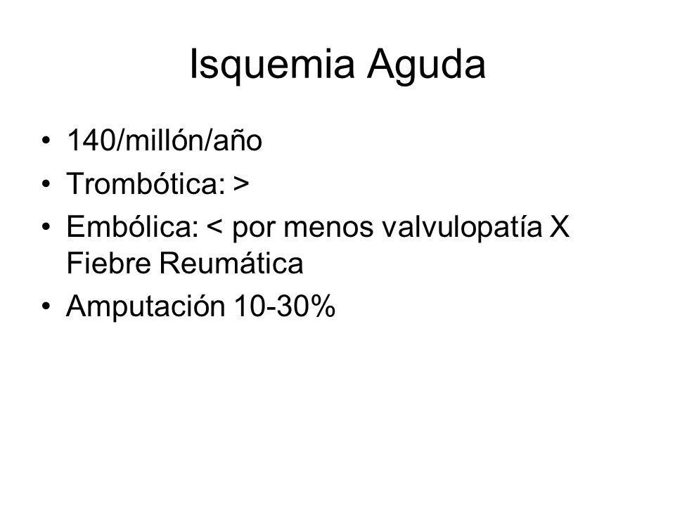Isquemia Aguda 140/millón/año Trombótica: > Embólica: < por menos valvulopatía X Fiebre Reumática Amputación 10-30%