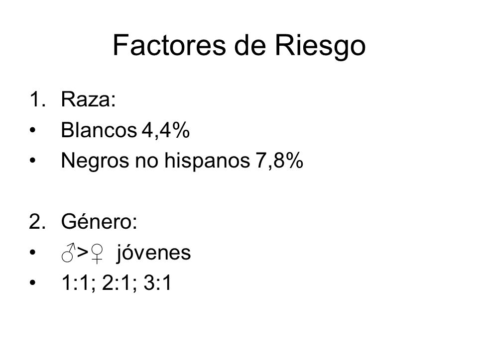 Factores de Riesgo 1.Raza: Blancos 4,4% Negros no hispanos 7,8% 2.Género: > jóvenes 1:1; 2:1; 3:1